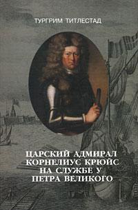 Царский адмирал Корнелиус Крюйс на службе у Петра Великого ( 5-86789-144-5 )