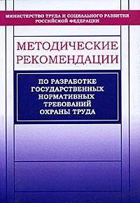 Методические рекомендации по разработке государственных нормативных требований охраны труда ( 5-93196-366-9 )