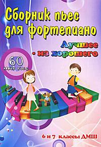 Сборник пьес для фортепиано. Лучшее - из хорошего. 60 новых пьес. 6 и 7 классы ДМШ