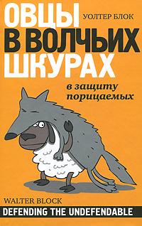 Овцы в волчьих шкурах: в защиту порицаемых. Уолтер Блок