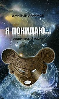 Я покидаю... Эзотерический роман. Дмитрий Арлимов