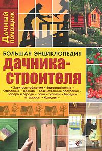 Большая энциклопедия дачника-строителя