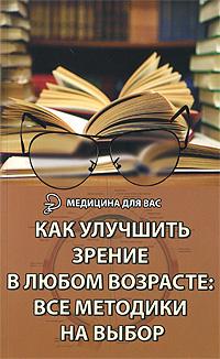 Как улучшить зрение в любом возрасте. Все методики на выбор. М. Б. Бурцев