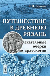 Путешествие в древнюю Рязань: Увлекательные очерки по археологии. Даркевич В.П.