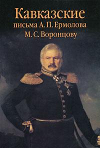 Кавказские письма А. П. Ермолова М. С. Воронцову