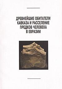 Древнейшие обитатели Кавказа и расселение предков человека в Евразии
