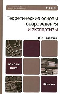 Теоретические основы товароведения и экспертизы. С. Л. Калачев