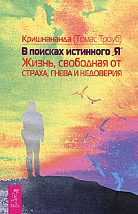 """В поисках истинного """"Я"""". Жизнь, свободная от страха, гнева и недоверия. Кришнананда (Томас Троуб)"""