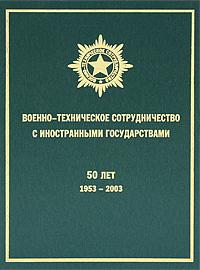 Военно-техническое сотрудничество с иностранными государствами. 50 лет. 1953-2003