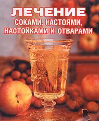 Лечение соками, настоями, настойками и отварами ( 5-89173-810-4 )