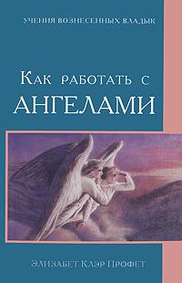Как работать с Ангелами. Элизабет Клэр Профет