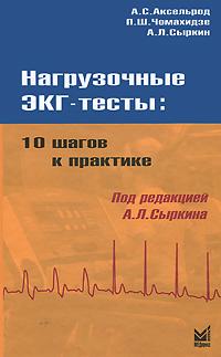 Нагрузочные ЭКГ-тесты. 10 шагов к практике. А. С. Аксельрод, П. Ш. Чомахидзе, А. Л. Сыркин