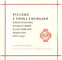 Русские у Гроба Господня. Императорское Православное Палестинское общество 1882-1917 ( 978-5-85759-422-3 )