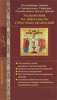 Толкование на двенадцать страстных евангелий. Последование Святых и Спасительных Страстей Господа нашего Иисуса Христа