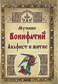 Мученик Вонифатий. Акафист и житие ( 5-98317-182-8 )