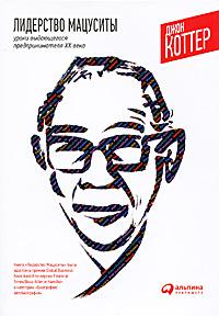 Книга Лидерство Мацуситы. Уроки выдающегося предпринимателя XX века