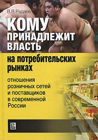 Кому принадлежит власть на потребительких рынках. Отношения розничных сетей и поставщиков в современной России ( 978-5-7598-0864-0 )
