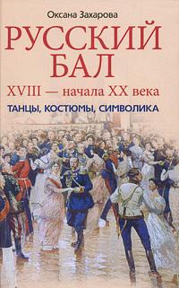 Русский бал XVIII - начала XX века. Танцы, костюмы, символика. Захарова О.Ю.
