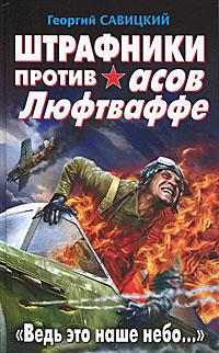 """Штрафники против асов Люфтваффе. """"Ведь это наше небо..."""". Георгий Савицкий"""