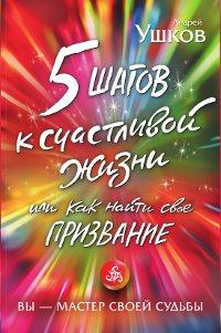 5 шагов к счастливой жизни, или Как найти свое призвание. Ушков Андрей