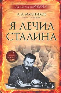 Я лечил Сталина. А. Л. Мясников, Е. И. Чазов