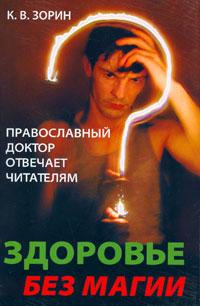 Здоровье без магии. Православный доктор отвечает читателям. К. В. Зорин