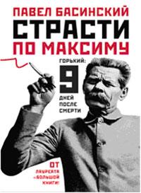 Павел Басинский. Страсти по Максиму. Горький. Девять дней после смерти