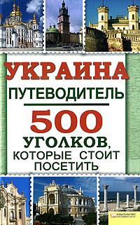 Украина. Путеводитель. 500 уголков, которые стоит посетить ( 978-5-9910-1488-5, 978-966-14-1180-6 )