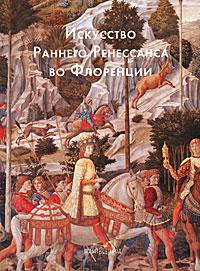 Искусство Раннего Ренессанса во Флоренции ( 9785-7793-1746-7 )