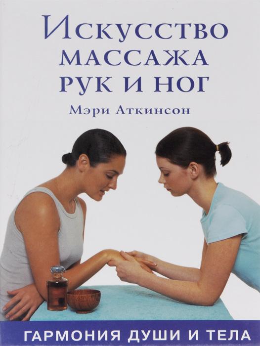 Искусство массажа рук и ног. Гармония души и тела. Мэри Аткинсон