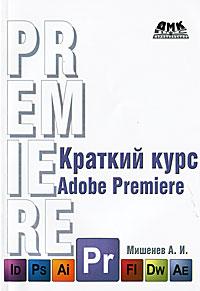 Краткий курс Adobe Premiere. А. И. Мишенев