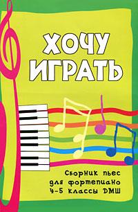 Хочу играть. Сборник пьес для фортепиано. 4-5 классы ДМШ ( 978-5-222-18365-6 )