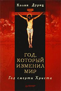 Год, который изменил мир. Год смерти Христа. Колин Дуриц