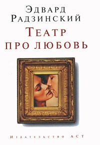 Театр про любовь. Эдвард Радзинский