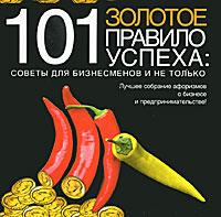 101 золотое правило успеха. Советы для бизнесменов и не только