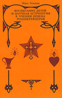 Воспитание детей и научная астрология в учении ордена розенкрейцеров. Гендель М.. Гендель М.