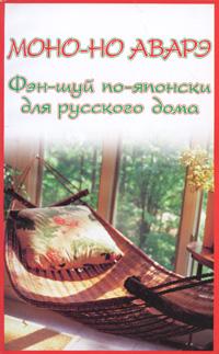 Моно-но аварэ. Фэн-шуй по-японски для русского дома