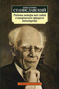 Константин Станиславский. Работа актера над собой в творческом процессе воплощения