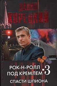 Рок-н-ролл под Кремлем. Книга 3: Спасти шпиона