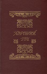 Хороший тон: Сборник правил и советов на все случаи жизни, общественной и семейной