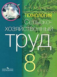 Технология. Сельскохозяйственный труд. 8 класс. Е. А. Ковалева
