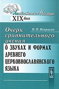 Некрасов Н.П.. Очерк сравнительного учения о звуках и формах древнего церковнославянского языка