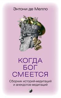 Когда Бог смеется. Сборник историй-медитаций и анекдотов-медитаций. Энтони де Мелло