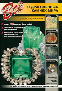Все о драгоценных камнях мира. Атлас-справочник ( 978-5-9603-0175-6 )