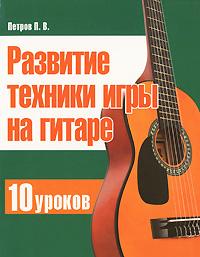 Развитие техники игры на гитаре. 10 уроков ( 978-985-539-240-9 )
