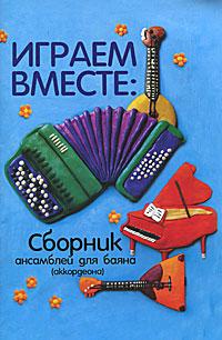 Играем вместе. Сборник ансамблей для баяна (аккордеона) ( 978-5-222-18318-2 )