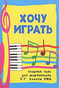 Хочу играть. Сборник пьес для фортепиано. 5-7 классы ДМШ ( 978-5-222-18364-9 )