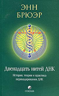Двенадцать нитей ДНК. История, теория и практика перекодирования ДНК. Энн Брюэр