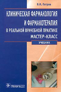 Клиническая фармакология и фармакотерапия в реальной врачебной практике. Мастер-класс. В. И. Петров