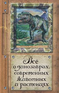 Все о динозаврах, современных животных и растениях12296407Читатели отправятся в захватывающее путешествие во времени, а так же по странам и континентам; узнают о жизни динозавров, доисторических животных и тех, которые населяют Землю сейчас, и познакомятся с растениями во всем их многообразии. Рекомендуется в качестве дополнительного чтения для учащихся средних школ, лицеев и гимназий.